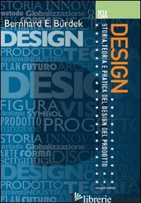 DESIGN. STORIA, TEORIA E PRATICA DEL DESIGN DEL PRODOTTO - BURDEK BERNHARD E.; RODRIQUEZ R. (CUR.)