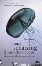MONDO D'ACQUA. ALLA SCOPERTA DELLA VITA ATTRAVERSO IL MARE (IL) - SCHATZING FRANK
