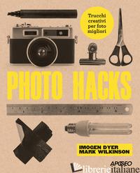 PHOTO HACKS. TRUCCHI CREATIVI PER FOTO MIGLIORI - DYER IMOGEN; WILKINSON MARK