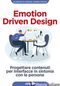 EMOTION DRIVEN DESIGN. PROGETTARE CONTENUTI PER INTERFACCE IN SINTONIA CON LE PE - DI MICHELE VALENTINA; FIACCHI ANDREA
