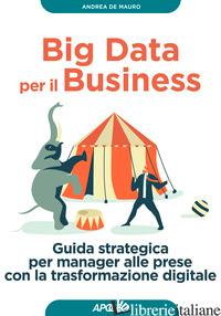 BIG DATA PER IL BUSINESS. GUIDA STRATEGICA PER MANAGER ALLE PRESE CON LA TRASFOR - DE MAURO ANDREA