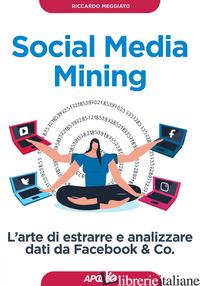 SOCIAL MEDIA MINING. L'ARTE DI ESTRARRE E ANALIZZARE DATI DA FACEBOOK & CO. - MEGGIATO RICCARDO