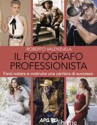 FOTOGRAFO PROFESSIONISTA. FARSI NOTARE E COSTRUIRE UNA CARRIERA DI SUCCESSO (IL) - VALENZUELA ROBERTO