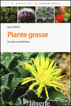 PIANTE GRASSE. IN CASA E SUL BALCONE. EDIZ. ILLUSTRATA - TIBILETTI ELENA