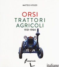 ORSI. TRATTORI AGRICOLI 1931-1964. EDIZ. ILLUSTRATA - VITOZZI MATTEO