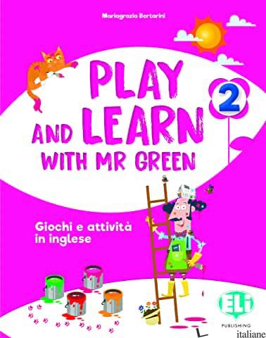 PLAY AND LEARN WITH MR GREEN. PER LA SCUOLA ELEMENTARE. VOL. 2 - BERTARINI MARIAGRAZIA
