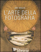 ARTE DELLA FOTOGRAFIA. EDIZ. A COLORI (L') - WOLFE ART; SHEPPARD ROB