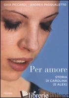 PER AMORE. STORIA DI CAROLINA (E ALEX) - PICCARDI GAIA; PASQUALETTO ANDREA