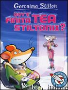 DOV'E' FINITA TEA STILTONIX? EDIZ. A COLORI - STILTON GERONIMO