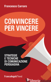 CONVINCERE PER VINCERE. STRATEGIE E TECNICHE DI COMUNICAZIONE PERSUASIVA - CARRARO FRANCESCO