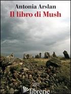 LIBRO DI MUSH (IL) - ARSLAN ANTONIA