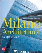 MILANO ARCHITETTURA. LA CITTA' E L'EXPO. EDIZ. ILLUSTRATA - CAPITANUCCI MARIA VITTORIA