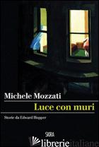 LUCE CON MURI. STORIE DA EDWARD HOPPER - MOZZATI MICHELE