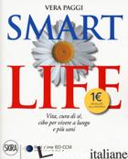 SMART LIFE. VITA, CURA DI SE', CIBO PER VIVERE A LUNGO E PIU' SANI - PAGGI VERA