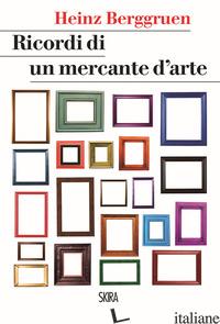 RICORDI DI UN MERCANTE D'ARTE - BERGGRUEN HEINZ