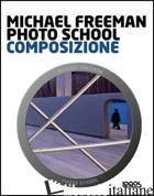 PHOTO SCHOOL. COMPOSIZIONE - FREEMAN MICHAEL