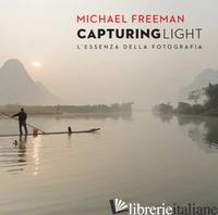 CAPTURING LIGHT. L'ESSENZA DELLA FOTOGRAFIA - FREEMAN MICHAEL