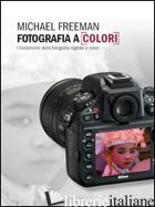 FOTOGRAFIA A COLORI. I FONDAMENTI DELLA FOTOGRAFIA DIGITALE A COLORI - FREEMAN MICHAEL