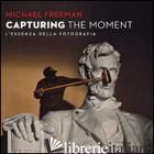 CAPTURING THE MOMENT. L'ESSENZA DELLA FOTOGRAFIA - FREEMAN MICHAEL