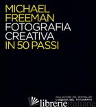 FOTOGRAFIA CREATIVA IN 50 PASSI. EDIZ. ILLUSTRATA - FREEMAN MICHAEL