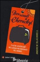 BENVENUTI A CHERNOBYL. E ALTRE AVVENTURE NEI LUOGHI PIU' INQUINATI DEL MONDO - BLACKWELL ANDREW