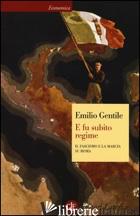 E FU SUBITO REGIME. IL FASCISMO E LA MARCIA SU ROMA - GENTILE EMILIO