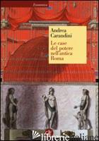 CASE DEL POTERE NELL'ANTICA ROMA (LE) - CARANDINI ANDREA; BRUNO D. (CUR.); FRAIOLI F. (CUR.)
