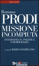 MISSIONE INCOMPIUTA. INTERVISTA SU POLITICA E DEMOCRAZIA - PRODI ROMANO; DAMILANO M. (CUR.)