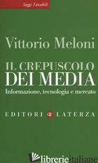 CREPUSCOLO DEI MEDIA. INFORMAZIONE, TECNOLOGIA E MERCATO (IL) - MELONI VITTORIO