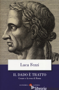 DADO E' TRATTO. CESARE E LA RESA DI ROMA (IL) - FEZZI LUCA