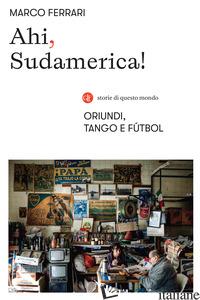 AHI, SUDAMERICA! ORIUNDI, TANGO E FUTBOL - FERRARI MARCO
