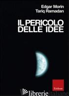 PERICOLO DELLE IDEE (IL) - MORIN EDGAR; RAMADAN TARIQ; DU BORD CLAUDE-HENRY