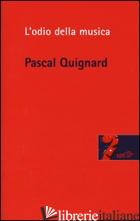 ODIO DELLA MUSICA (L') - QUIGNARD PASCAL