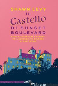 CASTELLO DI SUNSET BOULEVARD. STORIA, AVVENTURE E SEGRETI DELL'ALBERGO PIU' CELE - LEVY SHAWN
