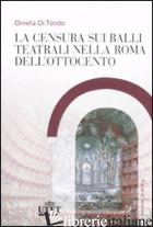 CENSURA SUI BALLI TEATRALI NELLA ROMA DELL'OTTOCENTO (LA) - DI TONDO ORNELLA