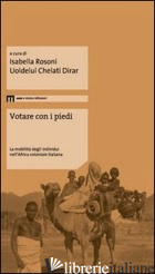 VOTARE CON I PIEDI. LA MOBILITA' DEGLI INDIVIDUI NELL'AFRICA COLONIALE ITALIANA - ROSONI I. (CUR.); CHELATI DIRAR U. (CUR.)