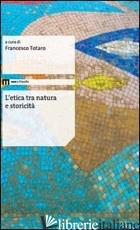 ETICA TRA NATURA E STORICITA' (L') - TOTARO F. (CUR.)