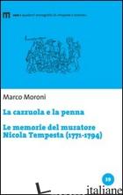 CAZZUOLA E LA PENNA. LE MEMORIE DEL MURATORE NICOLA TEMPESTA (1771-1794) (LA) - MORONI MARCO