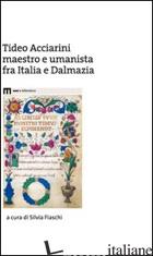 TIDEO ACCIARINI MAESTRO E UMANISTA FRA ITALIA E DALMAZIA - FIASCHI S. (CUR.)
