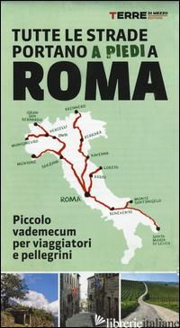 TUTTE LE STRADE PORTANO (A PIEDI) A ROMA. PICCOLO VADEMECUM PER VIAGGIATORI E PE - AA.VV.