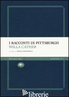 RACCONTI DI PITTSBURGH (I) - CATHER WILLA; MANUPPELLI N. (CUR.)