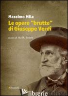 OPERE «BRUTTE» DI GIUSEPPE VERDI (LE) - MILA MASSIMO; TONIETTI T. M. (CUR.)