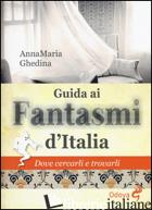 GUIDA AI FANTASMI D'ITALIA. DOVE CERCARLI E TROVARLI - GHEDINA ANNAMARIA