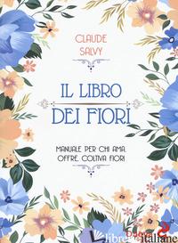 LIBRO DEI FIORI. MANUALE PER CHI AMA. OFFRE, COLTIVA FIORI (IL) - SALVY CLAUDE