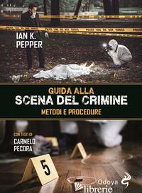 GUIDA ALLA SCENA DEL CRIMINE. METODI E PROCEDURE - PEPPER IAN K.
