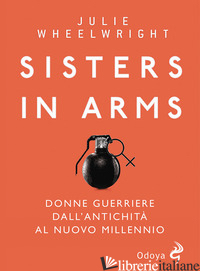 SISTERS IN ARMS. DONNE GUERRIERE DALL'ANTICHITA' AL NUOVO MILLENNIO - WHEELWRIGHT JULIE