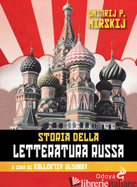 STORIA DELLA LETTERATURA RUSSA. DAGLI INIZI AL NOVECENTO - MIRSKIJ DMITRIJ P.; KOLLEKTIV ULYANOV (CUR.)