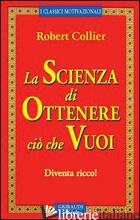 SCIENZA DI OTTENERE CIO' CHE VUOI. DIVENTA RICCO! (LA) - COLLIER ROBERT