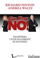 GO FOR NO! TRASFORMA I TUOI FALLIMENTI IN SUCCESSO - FENTON RICHARD; WALTZ ANDREA