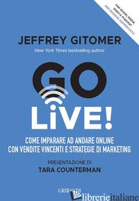 GO LIVE! COME IMPARARE AD ANDARE ONLINE CON VENDITE VINCENTI E STRATEGIE DI MARK - GITOMER JEFFREY